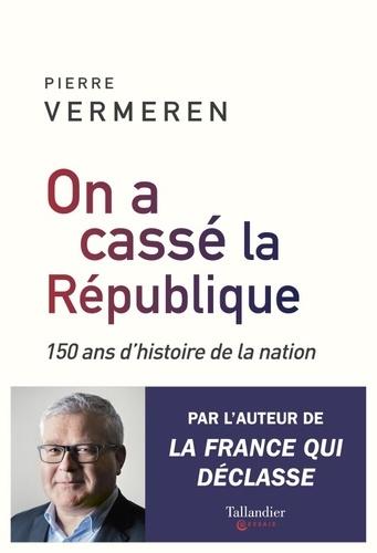 On a cassé la République. 150 ans d'histoire de la nation