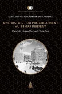 Pierre Vermeren et Philippe Pétriat - Une histoire du Proche-Orient au temps présent - Etudes en hommage à Nadine Picaudou.