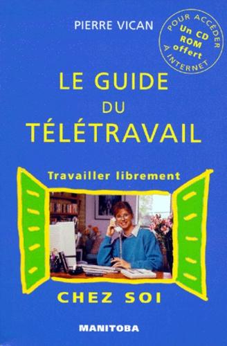 Pierre Vican - LE GUIDE DU TELETRAVAIL - Travailler librement chez soi. 1 Cédérom