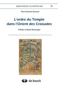 Pierre-Vincent Claverie - L'ordre du Temple dans l'Orient des Croisades.