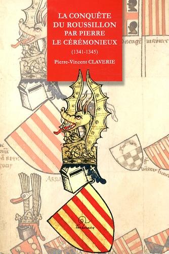 Pierre-Vincent Claverie - La conquête du Roussillon par Pierre le Cérémonieux (1341-1345).