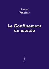 Pierre Vinclair - Le confinement du monde.