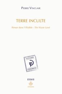 Pierre Vinclair - Terre inculte - Penser dans l'illisible : The Waste Land.