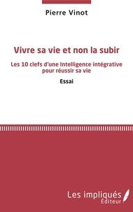 Pierre Vinot - Vivre sa vie et non la subir - Les 10 clefs d'une Intelligence intégrative pour réussir sa vie.