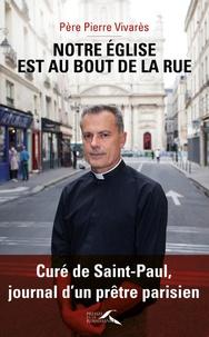 Mon église est celle du bout de la rue- Curé de Saint-Paul, journal d'un prêtre parisien - Pierre Vivares |
