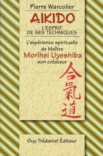 Pierre Warcollier - Aïkido, l'esprit de ses techniques - L'expérience spirituelle de Maître Morihei Uyeshiba, son créateur.