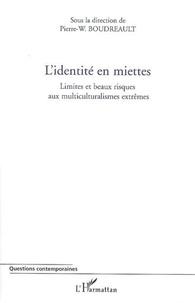 Pierre-Wilfrid Boudreault - L'identité en miettes. - Limites et beaux risques aux multiculturalismes extrêmes.