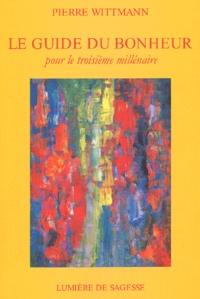 Pierre Wittmann - Le guide du bonheur pour le troisième millénaire.