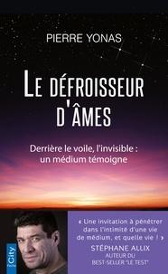 Pierre Yonas - Le défroisseur d'âmes - Derrière le voile, l'invisible : un médium témoigne.