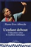 Pierre-Yves Albrecht - L'enfant debout - L'éducation selon la tradition initiatique.