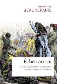 Pierre-Yves Beaurepaire - Echec au roi - Irrespect, contestations et révoltes dans la France des Lumières.