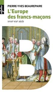 Pierre-Yves Beaurepaire - L'Europe des Francs-maçons - XVIIIe-XXIe siècles.