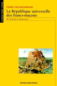 Pierre-Yves Beaurepaire - La république universelle des francs-maçons - De Newton à Metternich.