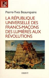 Pierre-Yves Beaurepaire - La République universelle des francs-maçons - Des Lumières aux révolutions.