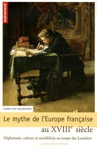 Pierre-Yves Beaurepaire - Le mythe de l'Europe française au XVIIIe siècle - Diplomatie, culture et sociabilités au temps des Lumières.