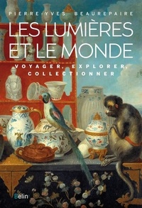 Pierre-Yves Beaurepaire - Les Lumières et le Monde - Voyager, explorer, collectionner.
