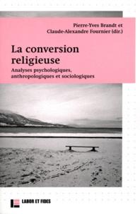 Pierre-Yves Brandt et Claude-Alexandre Fournier - La conversion religieuse - Analyses psychologiques, anthropologiques et sociologiques.