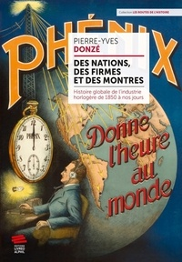 Pierre-Yves Donzé - Des nations, des firmes et des montres - Histoire globale de l'industrie horlogère de 1850 à nos jours.
