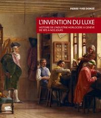 Pierre-Yves Donzé - L'invention du luxe - Histoire de l'industrie horlogère à Genève de 1815 à nos jours.