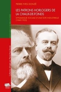 Pierre-Yves Donzé - Les patrons horlogers de la Chaux-de-Fonds - Dynamique sociale d'une élite industrielle (1840-1920).