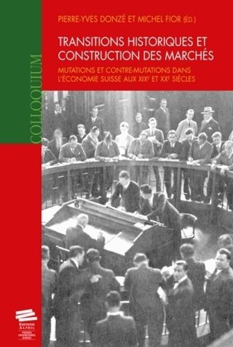 Pierre-Yves Donzé et Michel Fior - Transitions historiques et construction des marchés - Mutations et contre-mutations dans l'économie suisse aux XIXe et XXe siècles.