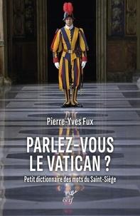 Pierre-Yves Fux - Parlez-vous le Vatican ? - Petit dictionnaire des mots du Saint-Siège.