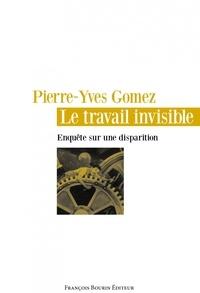 Pierre-Yves Gomez - Le travail invisible - Enquête sur une disparition.
