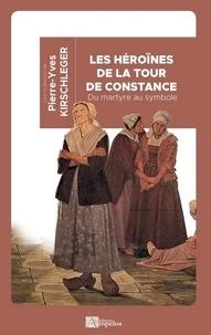Pierre-Yves Kirschleger - Les héroïnes de la tour de Constance - Du martyre au symbole.