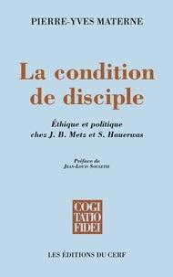 Pierre-Yves Materne et Pierre-Yves Materne - La condition de disciple - Éthique et politique chez J. B. Metz et S. Hauerwas.