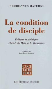 Pierre-Yves Materne - La condition de disciple - Ethique et politique chez J-B Metz et S Hauerwas.