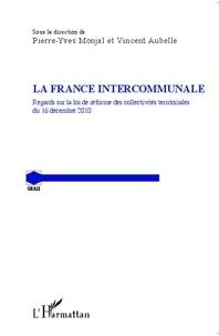 Pierre-Yves Monjal et Vincent Aubelle - La France intercommunale - Regards sur la loi de réforme des collectivités territoriales du 16 décembre 2010.