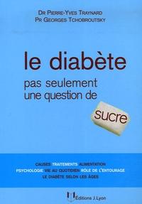 Pierre-Yves Traynard et Georges Tchobroutsky - Le diabète - Pas seulement une question de sucre.