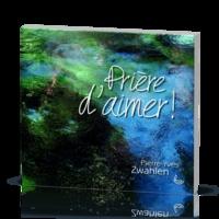 Pierre-Yves Zwahlen - Prière d'aimer.