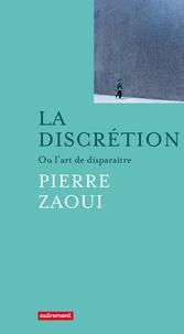 Pierre Zaoui - La discrétion - Ou l'art de disparaître.
