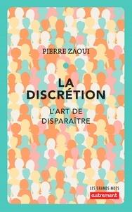 Pierre Zaoui - La discrétion - L'art de disparaître.