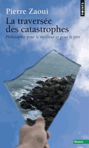 Pierre Zaoui - La traversée des catastrophes - Philosophie pour le meilleur et pour le pire.