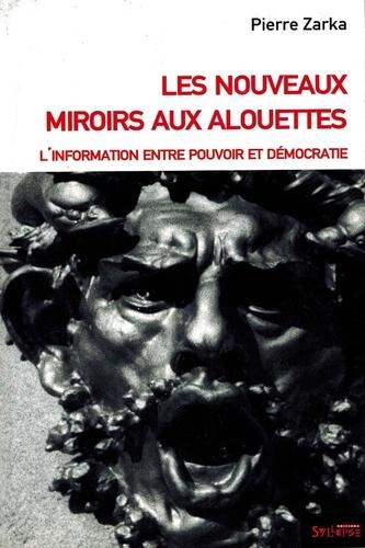 Pierre Zarka - Les nouveaux miroirs aux alouettes - L'information entre pouvoir et démocratie.