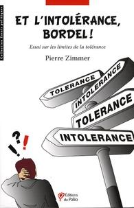 Pierre Zimmer - Et l'intolérance, bordel ! - Essai sur les limites de la tolérance.