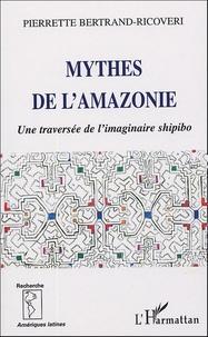 Pierrette Bertrand-Ricoveri - Mythes de l'Amazonie - Une traversée de l'imaginaire shipibo.