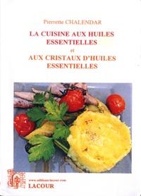 Pierrette Chalendar - La cuisine aux huiles essentielles et aux cristaux d'huiles essentielles.