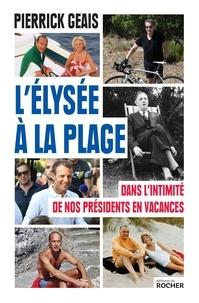 Pierrick Geais - L'Elysée à la plage - Dans l'intimité de nos présidents en vacances.