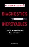Pierrick Hordé - Diagnostics incroyables - 100 cas extraordinaires de la médecine.