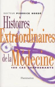 Pierrick Hordé - Histoires extraordinaires de la médecine - Cent cas surprenants.