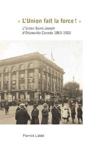Pierrick Labbé - « L'Union fait la force! » - L'Union Saint-Joseph d'Ottawa/du Canada 1863-1920.