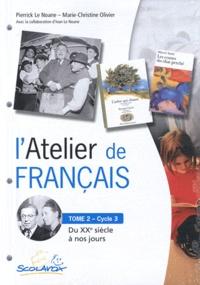 Pierrick Le Noane et Marie-Christine Olivier - L'Atelier de français Cycle 3 - Tome 2, Du XXe siècle à nos jours.