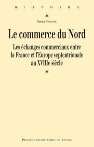Pierrick Pourchasse - Le Commerce du Nord - Les échanges commerciaux entre la France et l'Europe septentrionale au XVIIIe siècle.