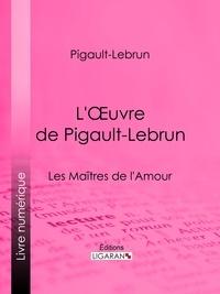 Pigault-Lebrun et  Ligaran - L'Oeuvre de Pigault-Lebrun - La Folie espagnole - Le Citateur - Les Maîtres de l'Amour.