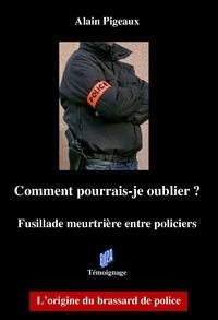 Pigeaux Alain - Comment pourrais-je oublier ? - Fusillade meurtrière entre policiers.