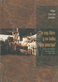 Pilar García Jordán - Yo soy libre y no indio: Soy Guarayo - Para una historia de Guarayos, 1790-1948.