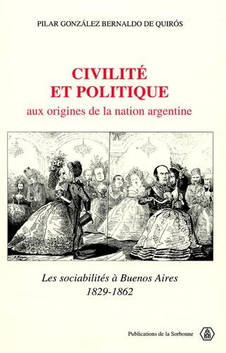 Pilar Gonzales Bernaldo de Quiros - Civilité et politique aux origines de la nation argentine - Les sociabilités à Buenos Aires 1823-1862.
